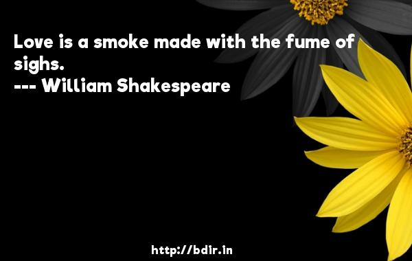 Love is a smoke made with the fume of sighs.  -   William Shakespeare     Quotes