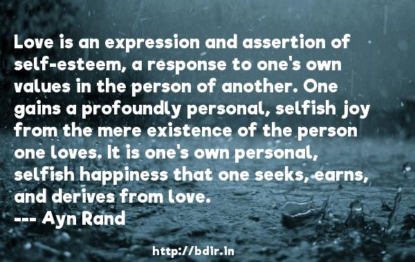 Love is an expression and assertion of self-esteem, a response to one's own values in the person of another. One gains a profoundly personal, selfish joy from the mere existence of the person one loves. It is one's own personal, selfish happiness that one seeks, earns, and derives from love.  -   Ayn Rand     Quotes