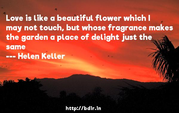 Love is like a beautiful flower which I may not touch, but whose fragrance makes the garden a place of delight just the same  -   Helen Keller     Quotes