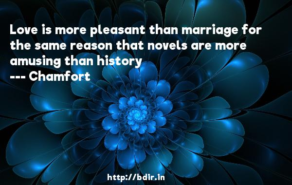 Love is more pleasant than marriage for the same reason that novels are more amusing than history  -   Chamfort      Quotes