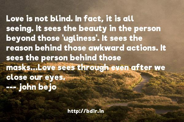 Love is not blind. In fact, it is all seeing. It sees the beauty in the person beyond those 'ugliness'. It sees the reason behind those awkward actions. It sees the person behind those masks...Love sees through even after we close our eyes.  -   john bejo     Quotes