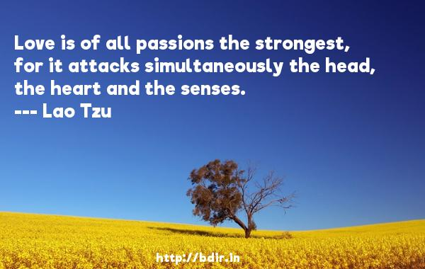 Love is of all passions the strongest, for it attacks simultaneously the head, the heart and the senses.  -   Lao Tzu     Quotes