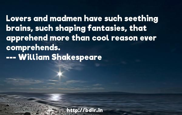 Lovers and madmen have such seething brains, such shaping fantasies, that apprehend more than cool reason ever comprehends.  -   William Shakespeare     Quotes