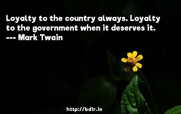 Loyalty to the country always. Loyalty to the government when it deserves it.  -   Mark Twain     Quotes