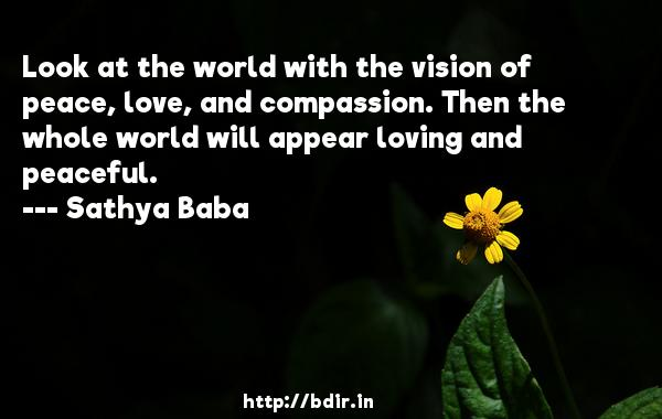 Look at the world with the vision of peace, love, and compassion. Then the whole world will appear loving and peaceful.  -   Sathya Baba     Quotes