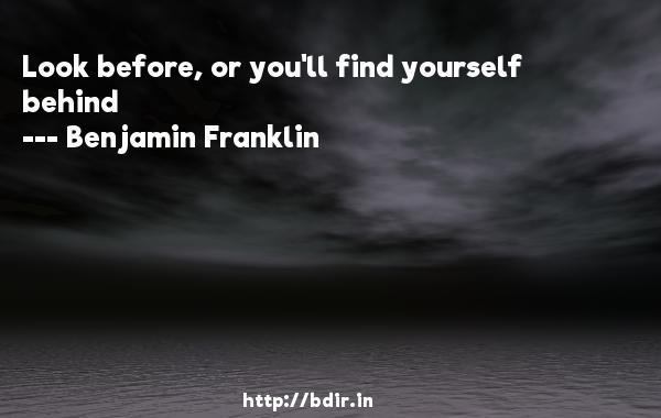 Look before, or you'll find yourself behind  -   Benjamin Franklin     Quotes