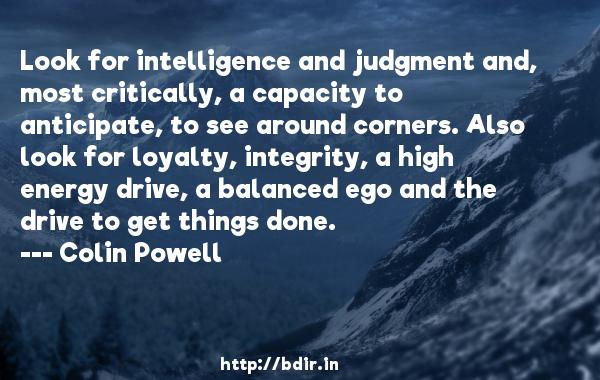 Look for intelligence and judgment and, most critically, a capacity to anticipate, to see around corners. Also look for loyalty, integrity, a high energy drive, a balanced ego and the drive to get things done.  -   Colin Powell     Quotes
