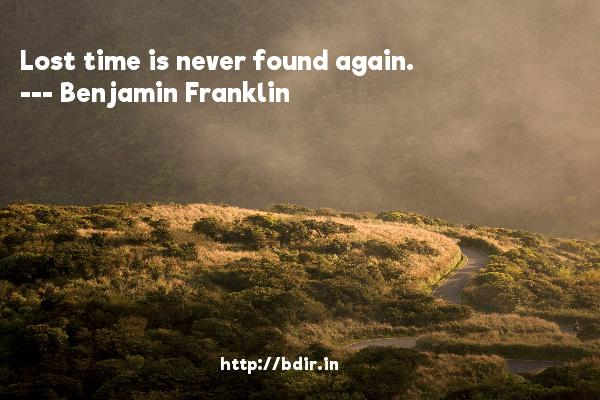 Lost time is never found again.  -   Benjamin Franklin     Quotes