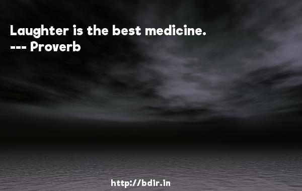 Laughter is the best medicine.  -   Proverb      Quotes