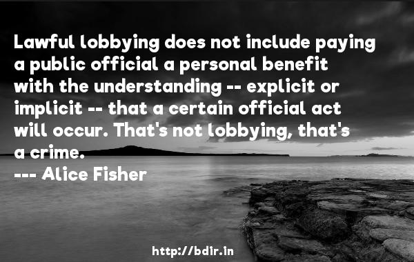 Lawful lobbying does not include paying a public official a personal benefit with the understanding -- explicit or implicit -- that a certain official act will occur. That's not lobbying, that's a crime.  -   Alice Fisher     Quotes