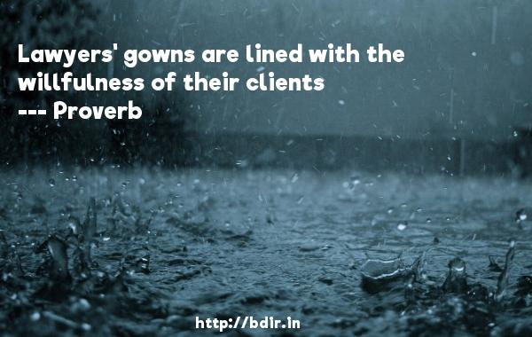 Lawyers' gowns are lined with the willfulness of their clients  -   Proverb      Quotes