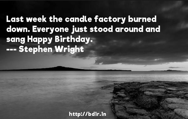 Last week the candle factory burned down. Everyone just stood around and sang Happy Birthday.  -   Stephen Wright     Quotes