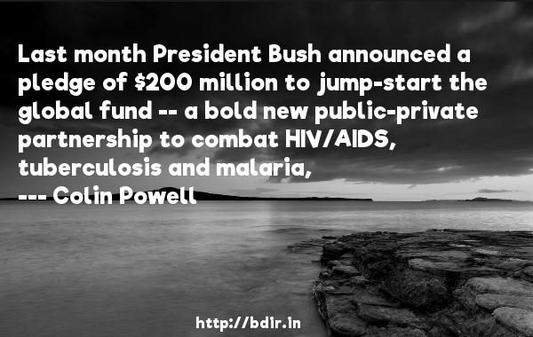 Last month President Bush announced a pledge of $200 million to jump-start the global fund -- a bold new public-private partnership to combat HIV/AIDS, tuberculosis and malaria,  -   Colin Powell     Quotes