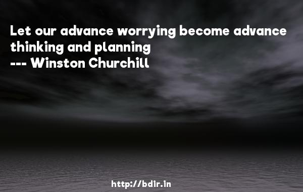 Let our advance worrying become advance thinking and planning  -   Winston Churchill     Quotes