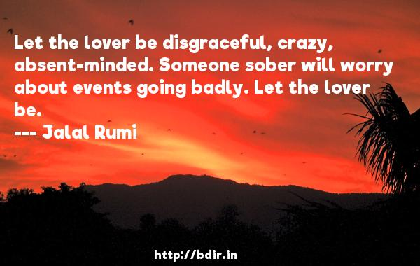 Let the lover be disgraceful, crazy, absent-minded. Someone sober will worry about events going badly. Let the lover be.  -   Jalal Rumi     Quotes