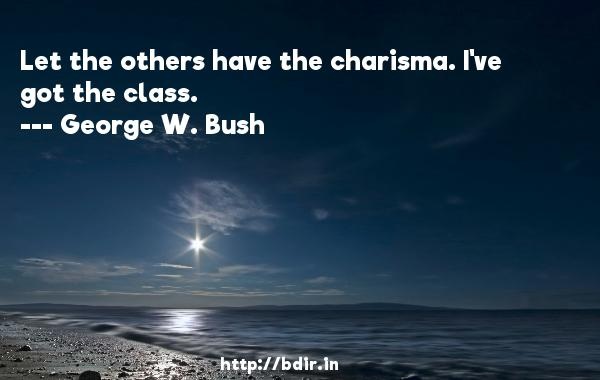 Let the others have the charisma. I've got the class.  -   George W. Bush     Quotes