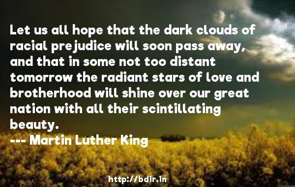 Let us all hope that the dark clouds of racial prejudice will soon pass away, and that in some not too distant tomorrow the radiant stars of love and brotherhood will shine over our great nation with all their scintillating beauty.  -   Martin Luther King     Quotes