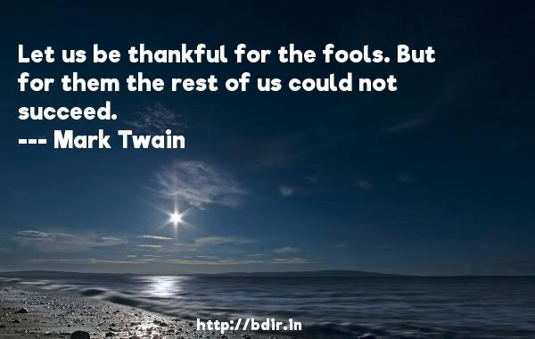 Let us be thankful for the fools. But for them the rest of us could not succeed.  -   Mark Twain     Quotes