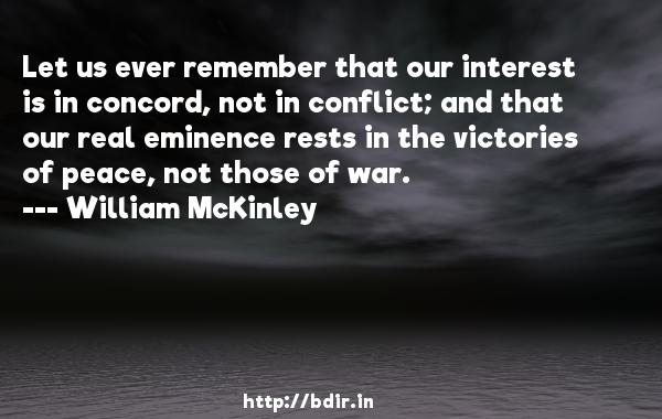 Let us ever remember that our interest is in concord, not in conflict; and that our real eminence rests in the victories of peace, not those of war.  -   William McKinley     Quotes