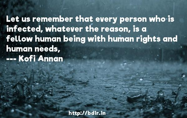 Let us remember that every person who is infected, whatever the reason, is a fellow human being with human rights and human needs,  -   Kofi Annan     Quotes