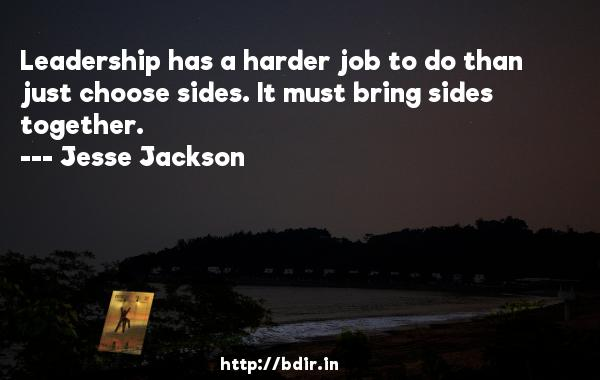 Leadership has a harder job to do than just choose sides. It must bring sides together.  -   Jesse Jackson     Quotes