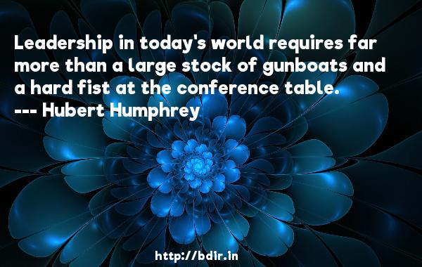 Leadership in today's world requires far more than a large stock of gunboats and a hard fist at the conference table.  -   Hubert Humphrey     Quotes