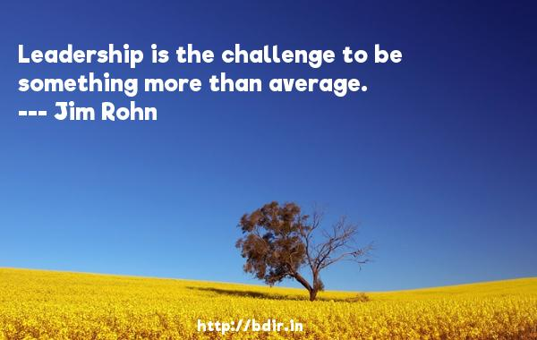 Leadership is the challenge to be something more than average.  -   Jim Rohn     Quotes