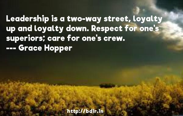 Leadership is a two-way street, loyalty up and loyalty down. Respect for one's superiors; care for one's crew.  -   Grace Hopper     Quotes