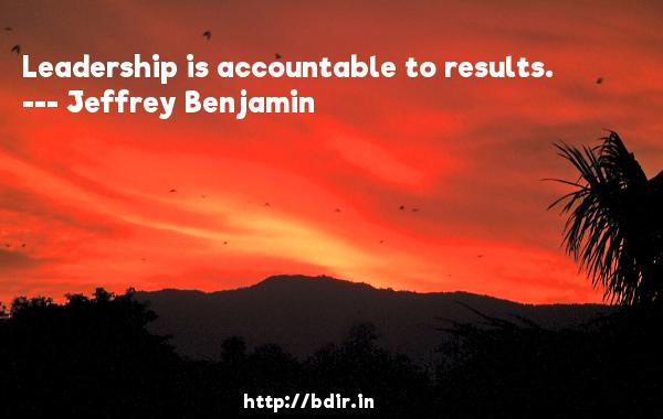 Leadership is accountable to results.  -   Jeffrey Benjamin     Quotes