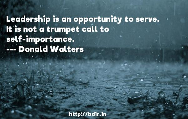 Leadership is an opportunity to serve. It is not a trumpet call to self-importance.  -   Donald Walters     Quotes