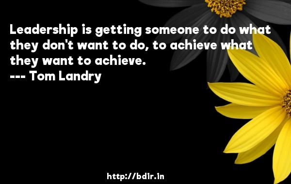 Leadership is getting someone to do what they don't want to do, to achieve what they want to achieve.  -   Tom Landry     Quotes