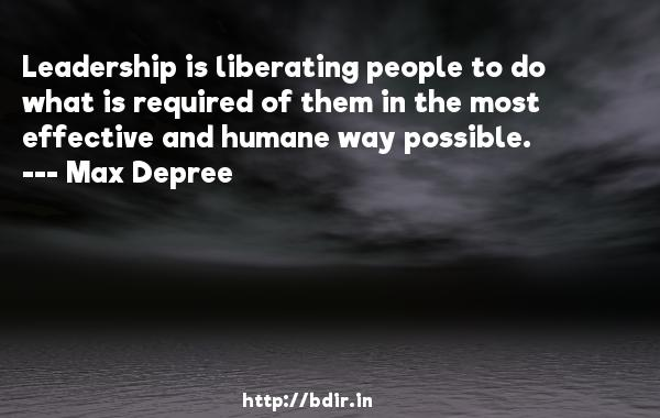 Leadership is liberating people to do what is required of them in the most effective and humane way possible.  -   Max Depree     Quotes