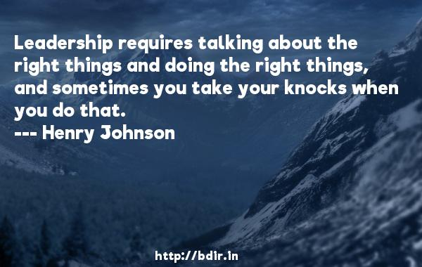 Leadership requires talking about the right things and doing the right things, and sometimes you take your knocks when you do that.  -   Henry Johnson     Quotes