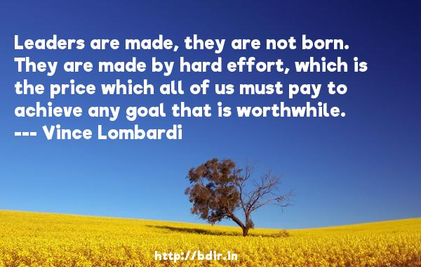 Leaders are made, they are not born. They are made by hard effort, which is the price which all of us must pay to achieve any goal that is worthwhile.  -   Vince Lombardi     Quotes