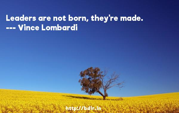 Leaders are not born, they're made.  -   Vince Lombardi     Quotes