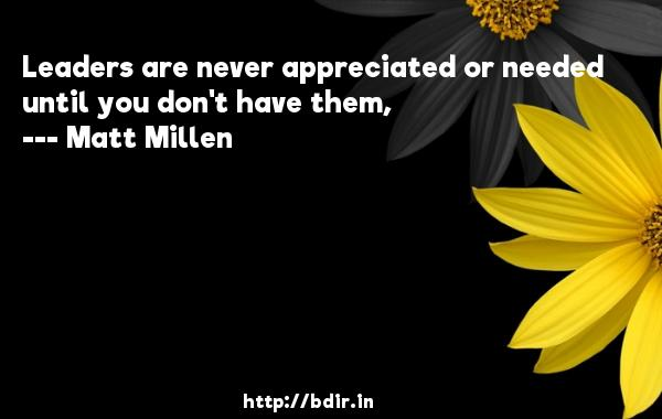 Leaders are never appreciated or needed until you don't have them,  -   Matt Millen     Quotes