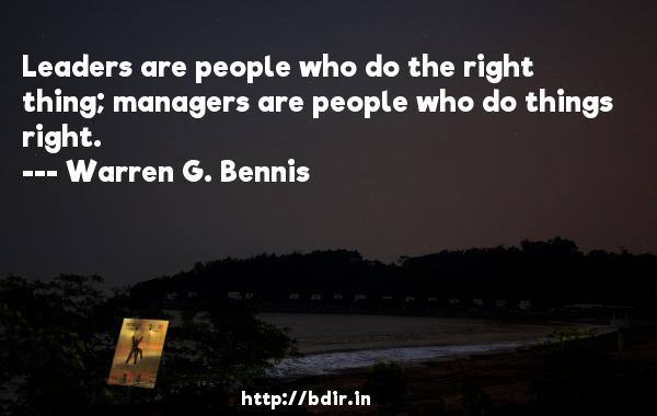 Leaders are people who do the right thing; managers are people who do things right.  -   Warren G. Bennis     Quotes