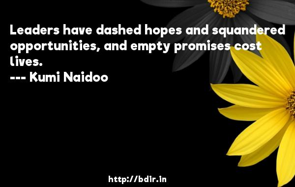 Leaders have dashed hopes and squandered opportunities, and empty promises cost lives.  -   Kumi Naidoo     Quotes