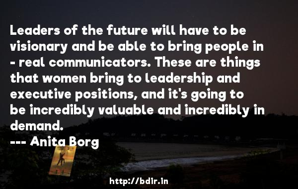 Leaders of the future will have to be visionary and be able to bring people in - real communicators. These are things that women bring to leadership and executive positions, and it's going to be incredibly valuable and incredibly in demand.  -   Anita Borg     Quotes