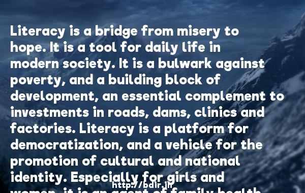 Literacy is a bridge from misery to hope. It is a tool for daily life in modern society. It is a bulwark against poverty, and a building block of development, an essential complement to investments in roads, dams, clinics and factories. Literacy is a platform for democratization, and a vehicle for the promotion of cultural and national identity. Especially for girls and women, it is an agent of family health and nutrition. For everyone, everywhere, literacy is, along with education in general, a basic human right.... Literacy is, finally, the road to human progress and the means through which every man, woman and child can realize his or her full potential.  -   Kofi Annan     Quotes
