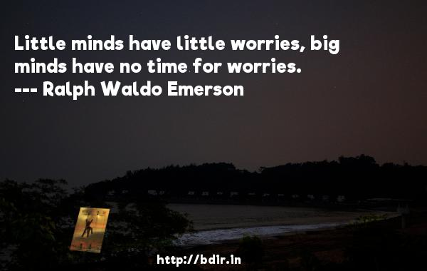 Little minds have little worries, big minds have no time for worries.  -   Ralph Waldo Emerson     Quotes