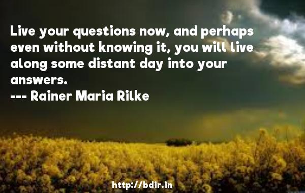 Live your questions now, and perhaps even without knowing it, you will live along some distant day into your answers.  -   Rainer Maria Rilke     Quotes