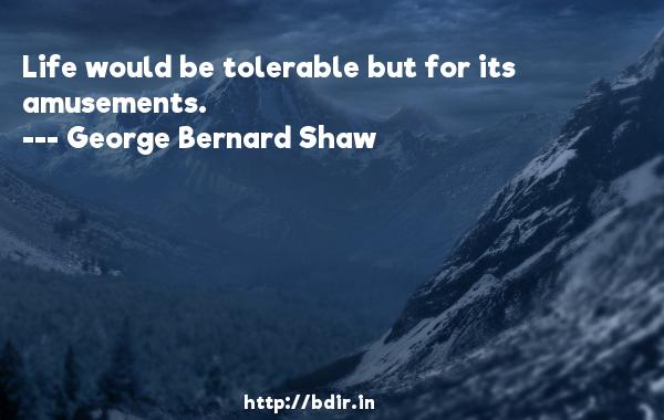 Life would be tolerable but for its amusements.  -   George Bernard Shaw     Quotes
