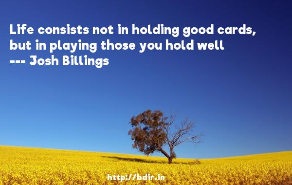 Life consists not in holding good cards, but in playing those you hold well  -   Josh Billings     Quotes