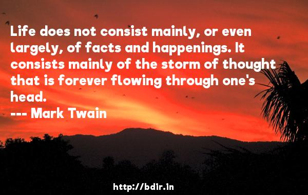 Life does not consist mainly, or even largely, of facts and happenings. It consists mainly of the storm of thought that is forever flowing through one's head.  -   Mark Twain     Quotes