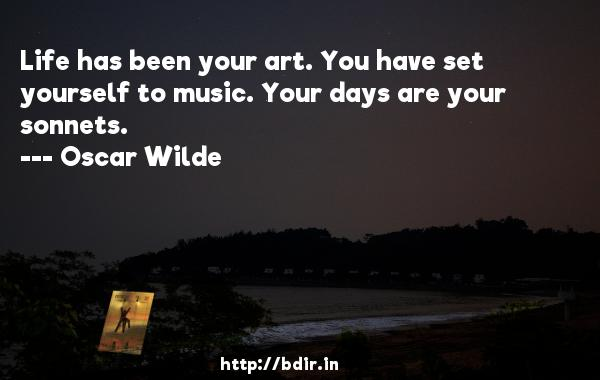 Life has been your art. You have set yourself to music. Your days are your sonnets.  -   Oscar Wilde     Quotes