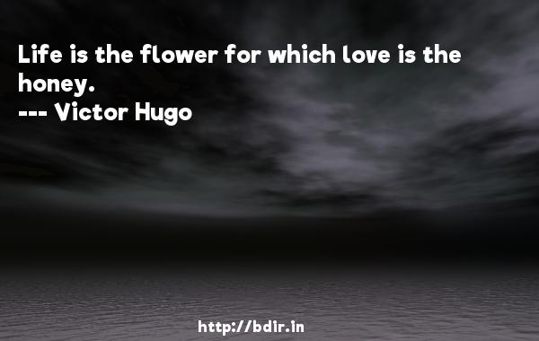 Life is the flower for which love is the honey.  -   Victor Hugo     Quotes