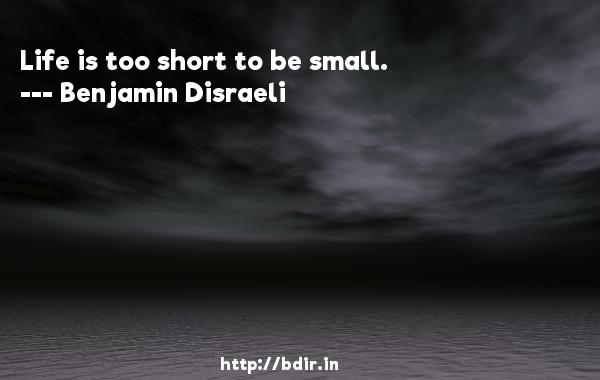 Life is too short to be small.  -   Benjamin Disraeli     Quotes