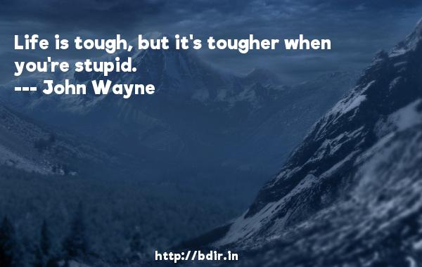 Life is tough, but it's tougher when you're stupid.  -   John Wayne     Quotes