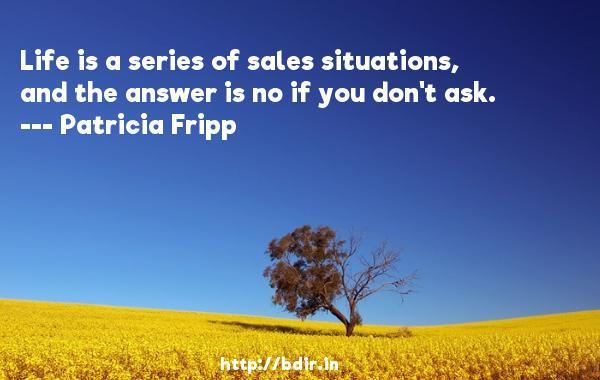 Life is a series of sales situations, and the answer is no if you don't ask.  -   Patricia Fripp     Quotes